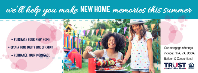 We'll help you make New Home memories this summer. Purchase a new home, open a HELOC, or refinance your mortgage with Trust FCU.